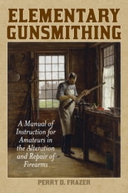 Elementary Gunsmithing - A Manual of Instruction for Amateurs in the Alteration and Repair of Firearms ebook by Perry D. Frazer