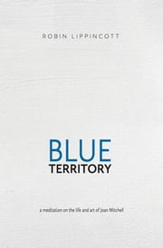 Blue Territory - a meditation on the life and art of Joan Mitchell ebook by Robin Lippincott