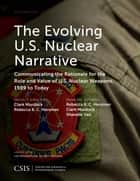 The Evolving U.S. Nuclear Narrative - Communicating the Rationale for the Role and Value of U.S. Nuclear Weapons, 1989 to Today ebook by Rebecca K. C. Hersman, Clark Murdock, Shanelle Van