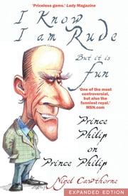 Prince Philip: I Know I am Rude, But I Like It - The Royals and the Rest of Us as Seen By Prince Philip ebook by Nigel Cawthorne