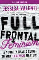 Full Frontal Feminism - A Young Woman's Guide to Why Feminism Matters ebook by Jessica Valenti