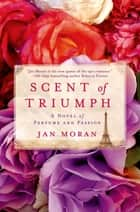 Scent of Triumph - A Novel of Perfume and Passion ebook by Jan Moran