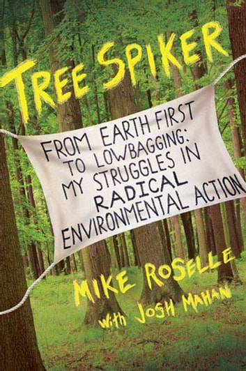 Tree Spiker - From Earth First! to Lowbagging: My Struggles in Radical Environmental Action ebook by Mike Roselle,Josh Mahan