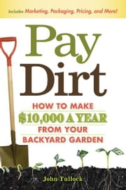 Pay Dirt: How To Make $10,000 a Year From Your Backyard Garden ebook by John Tullock
