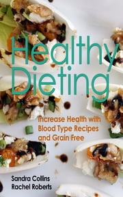 Healthy Dieting: Increase Health with Blood Type Recipes and Grain Free ebook by Sandra Collins,Rachel Roberts