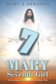 Mary the Seventh Girl - Extraordinary Miracles in an Ordinary Life ebook by Mary A Johnson