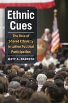 Ethnic Cues - The Role of Shared Ethnicity in Latino Political Participation ebook by Matt Barreto