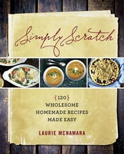 Simply Scratch - 120 Wholesome Homemade Recipes Made Easy ebook by Laurie McNamara