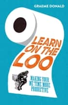 Learn on the Loo - Making Your Me Time More Productive eBook by Graeme Donald