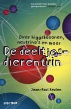 De deeltjesdierentuin - Over Higgsbosonen, neutrino's en meer ebook by Jean-Paul Keulen