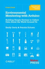Environmental Monitoring with Arduino - Building Simple Devices to Collect Data About the World Around Us ebook by Emily Gertz, Patrick Di Justo