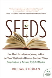 Seeds - One Man's Serendipitous Journey to Find the Trees That Inspired Famous American Writers from Faulkner to Kerouac, Welty to Wharton ebook by Richard Horan