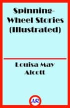 Spinning-Wheel Stories (Illustrated) ebook by Louisa May Alcott