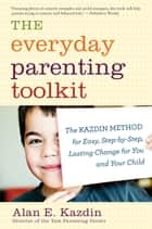The Everyday Parenting Toolkit - The Kazdin Method for Easy, Step-by-Step, Lasting Change for You and Your Child ebook by Alan E. Kazdin, Carlo Rotella
