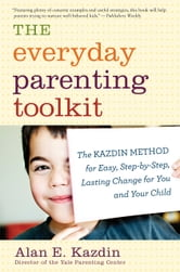 The Everyday Parenting Toolkit - The Kazdin Method for Easy, Step-by-Step, Lasting Change for You and Your Child ebook by Alan E. Kazdin,Carlo Rotella