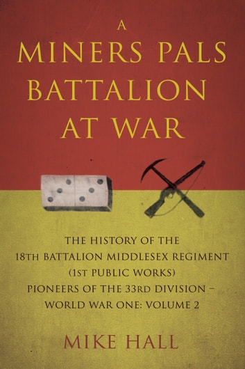 A Miners Pals Battalion at War - The History of the 18th Battalion Middlesex Regiment (1st public works) Pioneers of the 33rd Division – World War One: Volume 2 ebook by Mike Hall