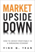 Market Upside Down: How to Invest Profitably in a Shrinking Economy - How to Invest Profitably in a Shrinking Economy ebook by Vinh Q. Tran