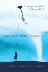 A Wounded Daughter's Survival - A Damaged Life Healed by Hope and Truth ebook by Deborah Leigh Alexander