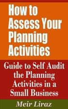 How to Assess Your Planning Activities: Guide to Self Audit the Planning Activities in a Small Business ebook by Meir Liraz