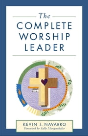 The Complete Worship Leader ebook by Kevin J. Navarro,Sally Morgenthaler