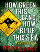 How Green This Land, How Blue This Sea: A Newsflesh Novella ebook by Mira Grant
