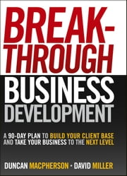 Breakthrough Business Development - A 90-Day Plan to Build Your Client Base and Take Your Business to the Next Level ebook by Duncan MacPherson,David Miller