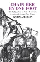 Chain Her by One Foot - The Subjugation of Native Women in Seventeenth-Century New France ebook by Karen Anderson