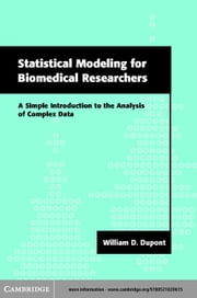 Statistical Modeling for Biomedical Researchers: A Simple Introduction to the Analysis of Complex Data ebook by DuPont, William D.