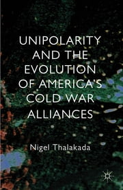 Unipolarity and the Evolution of America's Cold War Alliances ebook by Nigel Thalakada