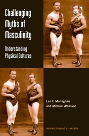 Challenging Myths of Masculinity - Understanding Physical Cultures ebook by Dr Lee F Monaghan,Dr Michael Atkinson,Professor Dennis Waskul,Dr Simon Gottschalk