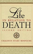 Life in Relation to Death - Second Edition ebook by Chagdud Tulku Rinpoche