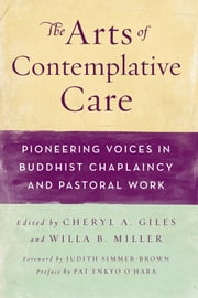 The Arts of Contemplative Care - Pioneering Voices in Buddhist Chaplaincy and Pastoral Work ebook by Cheryl A Giles,Willa B Miller,Pat Enkyo O'Hara,Judith Simmer-Brown