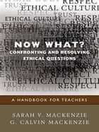 Now What? Confronting and Resolving Ethical Questions - A Handbook for Teachers ebook by Sarah V. Mackenzie, G. Calvin Mackenzie