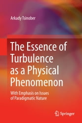 The Essence of Turbulence as a Physical Phenomenon - With Emphasis on Issues of Paradigmatic Nature ebook by Arkady Tsinober