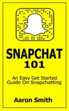 Snapchat 101 - An Easy Get Started Guide On Snapchatting ebook by Aaron Smith