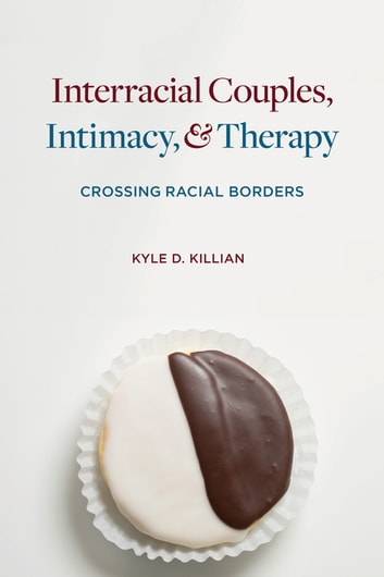 Interracial Couples, Intimacy, and Therapy - Crossing Racial Borders ebook by Kyle D. Killian