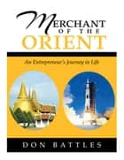 Merchant of the Orient - An Enterpreneur's Journey in Life ebook by Don Battles