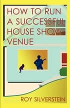 How to Run a Successful House Show Venue ebook by Roy Silverstein