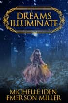 Dreams Illuminate - Fantasy-Urban Fantasy Mystery eBook by Michelle Iden, Emerson Miller