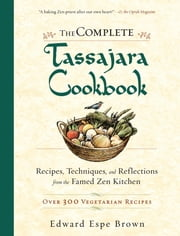The Complete Tassajara Cookbook - Recipes, Techniques, and Reflections from the Famed Zen Kitchen ebook by Edward Espe Brown
