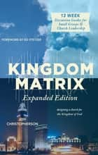 Kingdom Matrix: Expanded Edition - Designing a Church for the Kingdom of God ebook by Jeff Christopherson, Jeff Christopherson