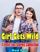 Girl Gets Wild: 4 Erotic Sex Stories Collection ebook by Rod Polo