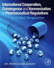 International Cooperation, Convergence and Harmonization of Pharmaceutical Regulations - A Global Perspective ebook by Pierre-Louis Lezotre