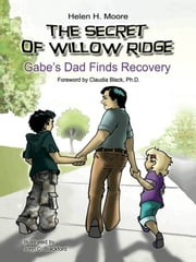 The Secret of Willow Ridge - Gabe's Dad Finds Recovery ebook by Helen H. Moore,Claudia Black,John C. Blackford