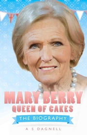 Mary Berry: Queen of British Baking - The Biography ebook by A. S. Dagnell