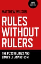 Rules Without Rulers - The Possibilities and Limits of Anarchism ebook by Matthew Wilson