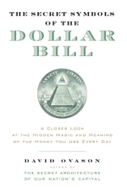 The Secret Symbols of the Dollar Bill - A Closer Look at the Hidden Magic and Meaning of the Money You Use Every Day ebook by David Ovason