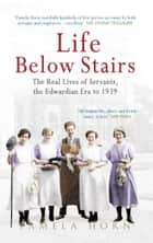 Life Below Stairs: The Real Lives of Servants, the Edwardian Era to 1939 ebook by Pamela Horn