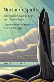 Northern Spirits - John Watson, George Grant, and Charles Taylor - Appropriations of Hegelian Political Thought ebook by Robert C. Sibley