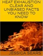 Heat Exhaustion: Clear and Unbiased Facts You Need to Know ebook by Jessica Sears
